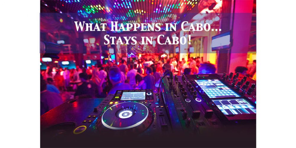 What Happens in Cabo.. Stays in Cabo!