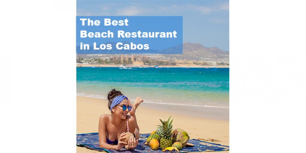 The Best Beach Restaurants in Los Cabos