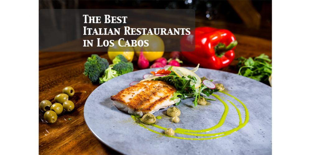 The Best Italian Restaurants of Los Cabos